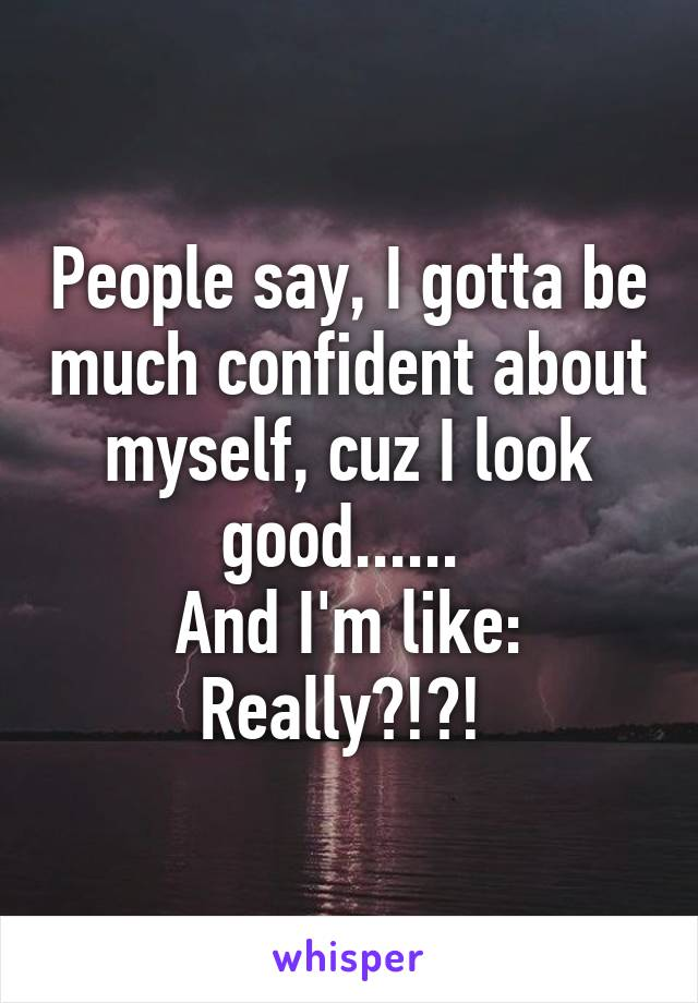 People say, I gotta be much confident about myself, cuz I look good......  And I'm like: Really?!?!