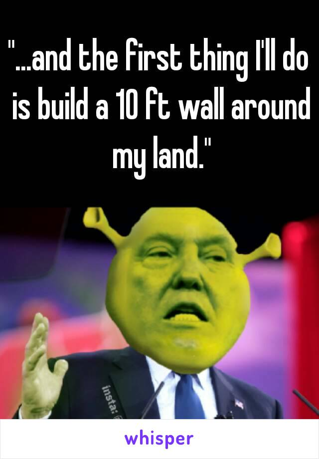 """""""...and the first thing I'll do is build a 10 ft wall around my land."""""""