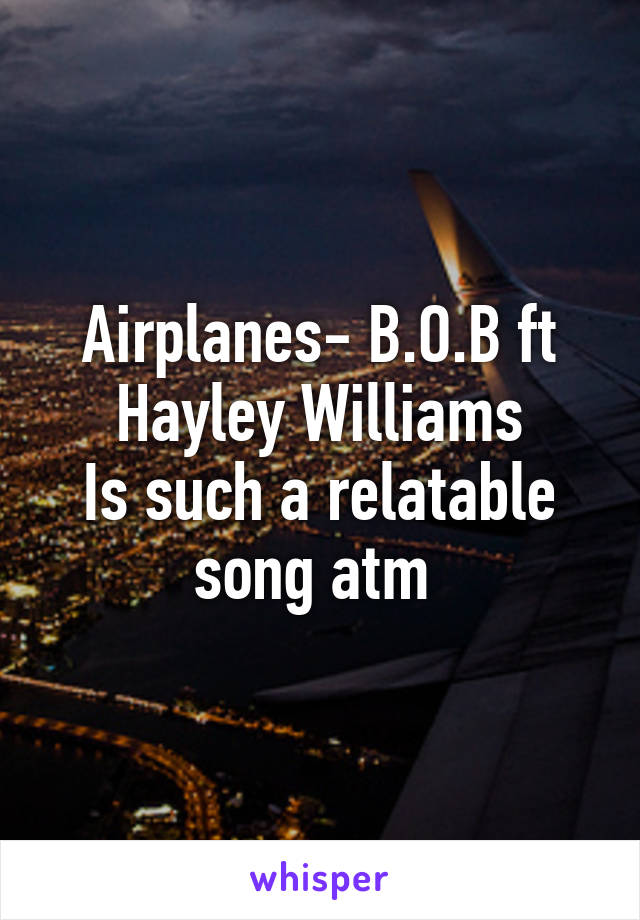 Airplanes- B.O.B ft Hayley Williams Is such a relatable song atm