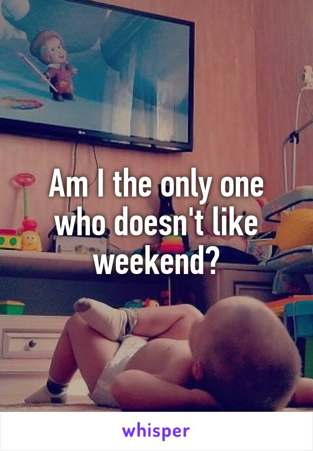 Am I the only one who doesn't like weekend?
