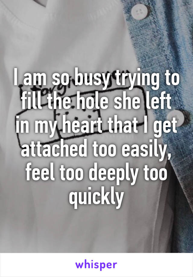 I am so busy trying to fill the hole she left in my heart that I get attached too easily, feel too deeply too quickly
