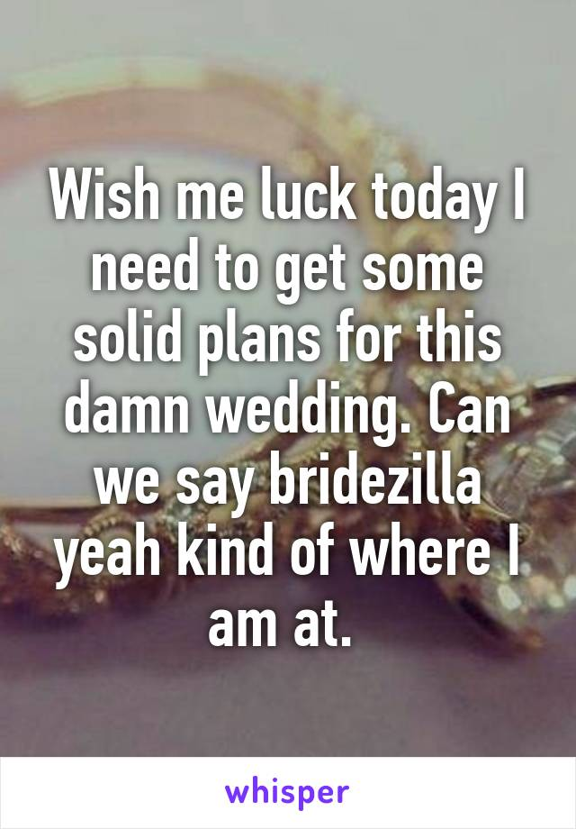 Wish me luck today I need to get some solid plans for this damn wedding. Can we say bridezilla yeah kind of where I am at.