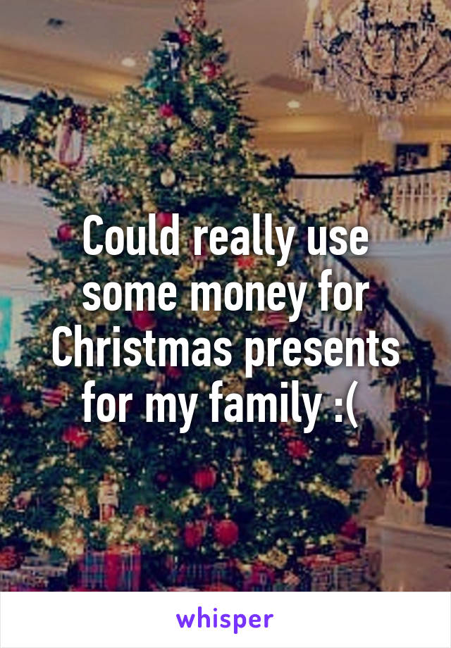 Could really use some money for Christmas presents for my family :(