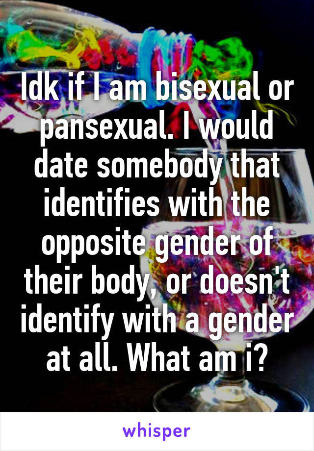 Idk if I am bisexual or pansexual. I would date somebody that identifies with the opposite gender of their body, or doesn't identify with a gender at all. What am i?