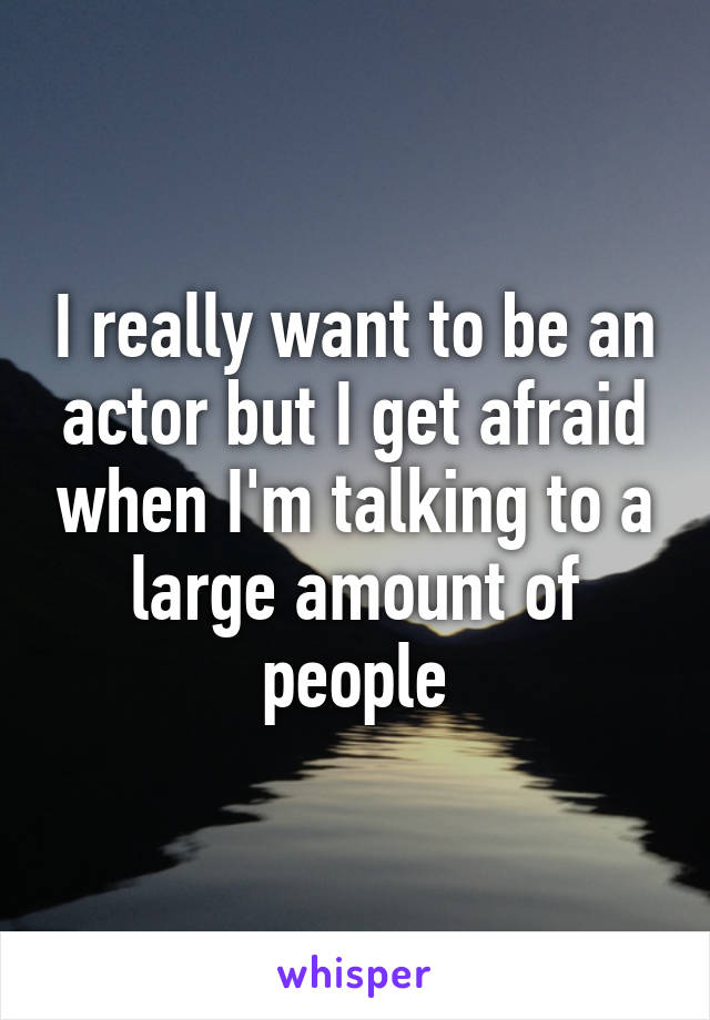 I really want to be an actor but I get afraid when I'm talking to a large amount of people