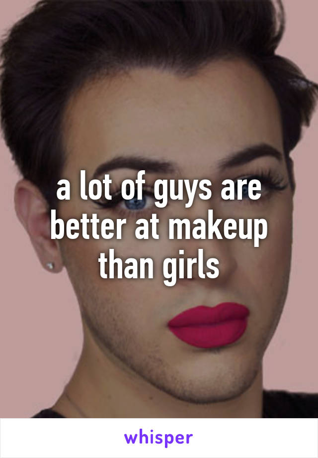 a lot of guys are better at makeup than girls