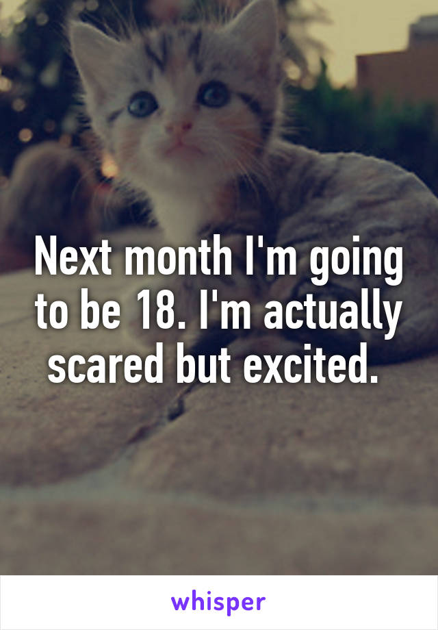 Next month I'm going to be 18. I'm actually scared but excited.