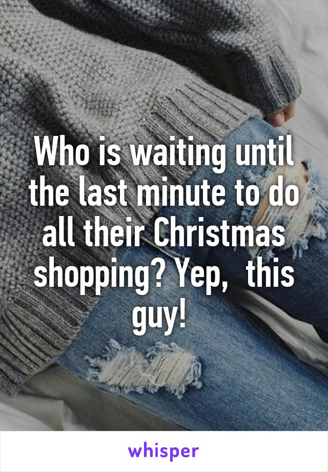 Who is waiting until the last minute to do all their Christmas shopping? Yep,  this guy!