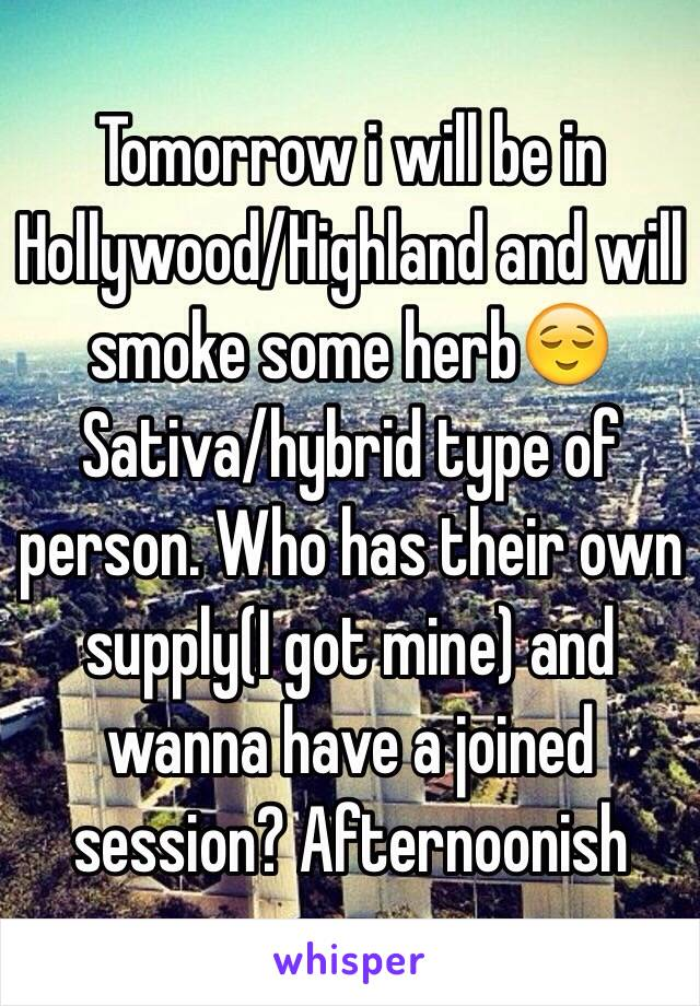 Tomorrow i will be in Hollywood/Highland and will smoke some herb😌Sativa/hybrid type of person. Who has their own supply(I got mine) and wanna have a joined session? Afternoonish