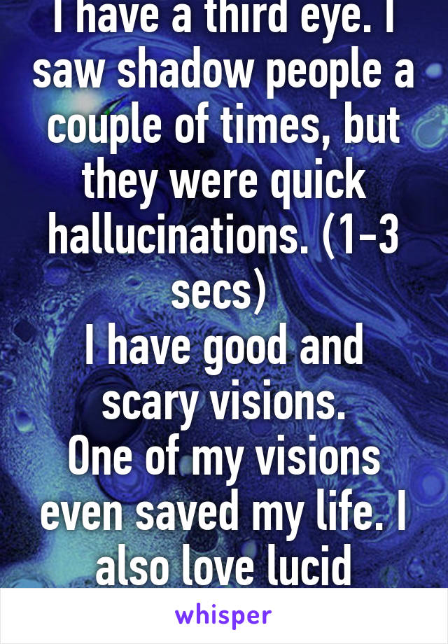 I have a third eye. I saw shadow people a couple of times, but they were quick hallucinations. (1-3 secs)  I have good and scary visions. One of my visions even saved my life. I also love lucid dreaming!