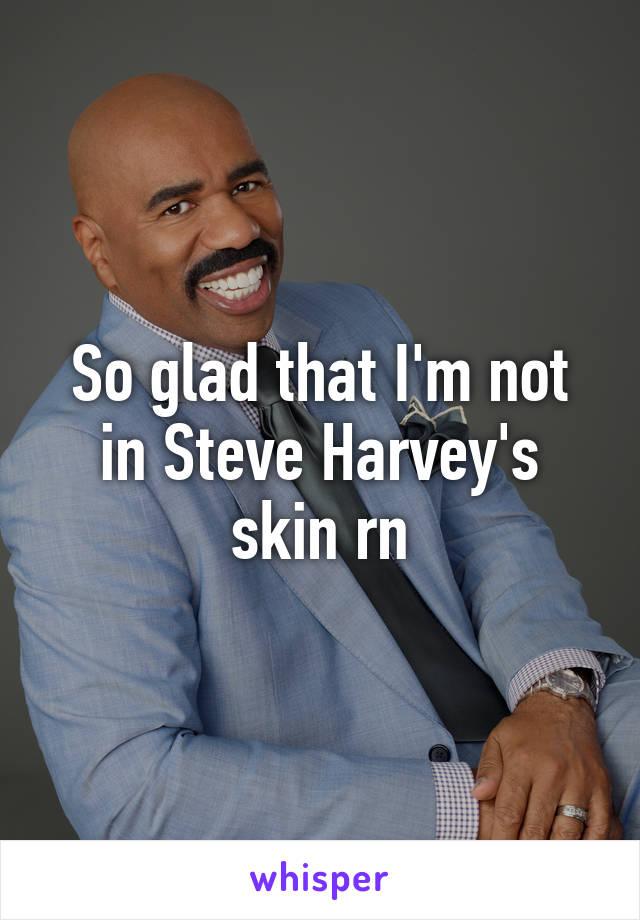So glad that I'm not in Steve Harvey's skin rn