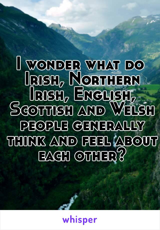 I wonder what do Irish, Northern Irish, English, Scottish and Welsh people generally think and feel about each other?