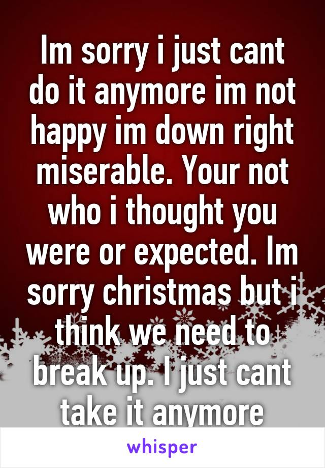 Im sorry i just cant do it anymore im not happy im down right miserable. Your not who i thought you were or expected. Im sorry christmas but i think we need to break up. I just cant take it anymore
