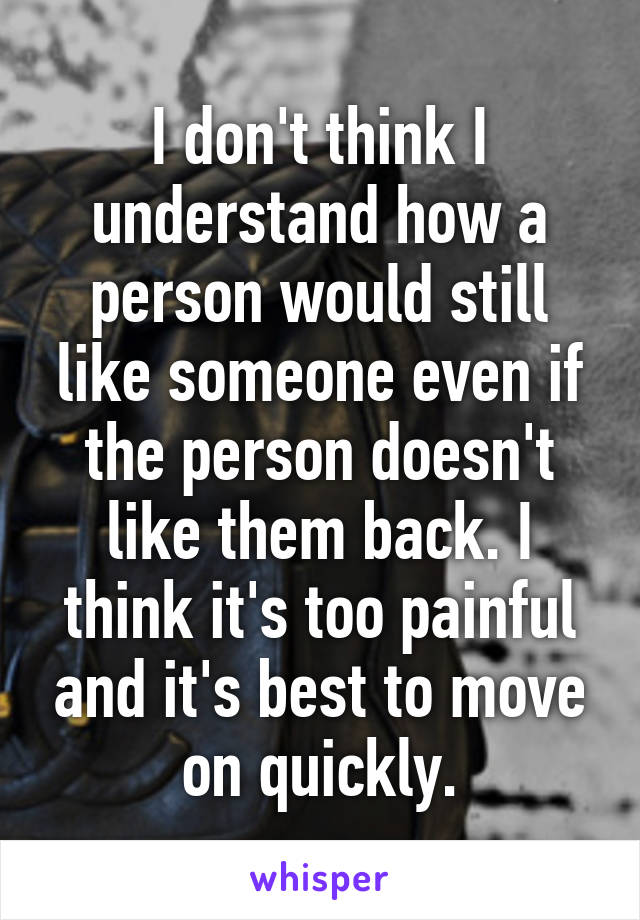 I don't think I understand how a person would still like someone even if the person doesn't like them back. I think it's too painful and it's best to move on quickly.