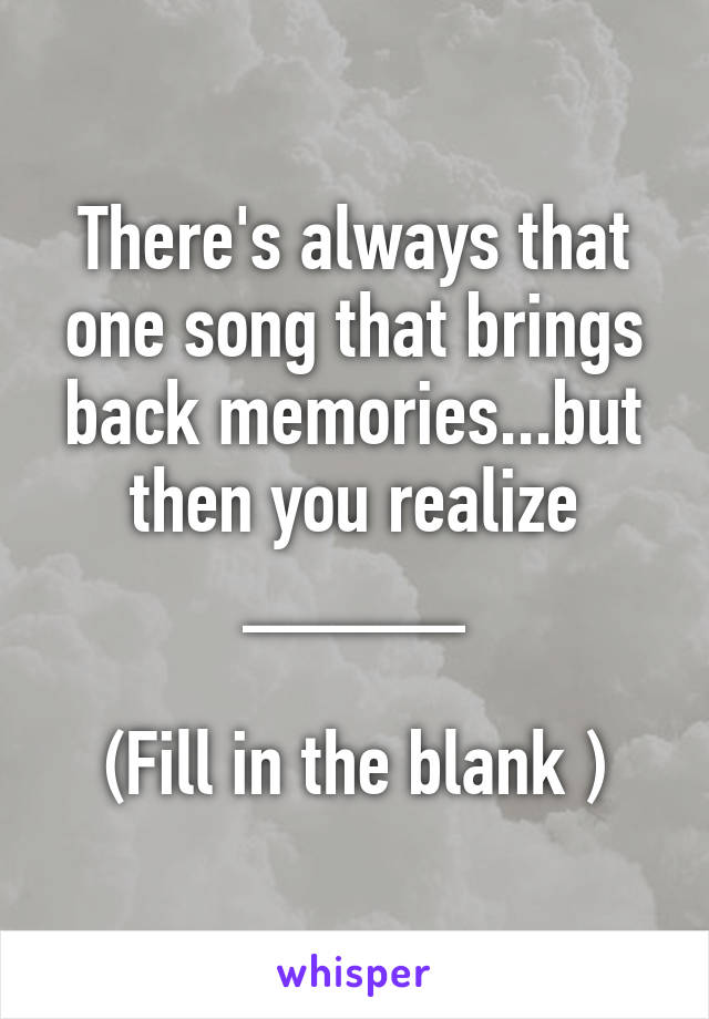 There's always that one song that brings back memories...but then you realize _____  (Fill in the blank )