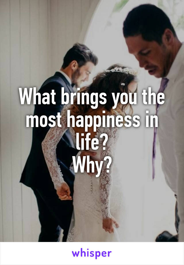 What brings you the most happiness in life? Why?