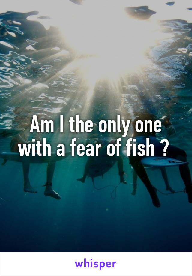 Am I the only one with a fear of fish ?