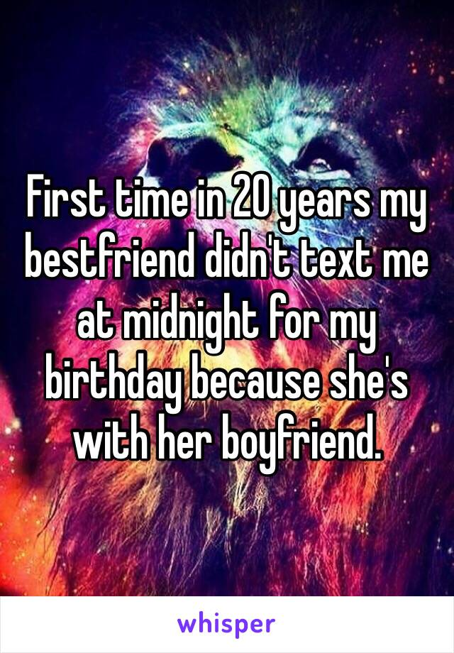 First time in 20 years my bestfriend didn't text me at midnight for my birthday because she's with her boyfriend.