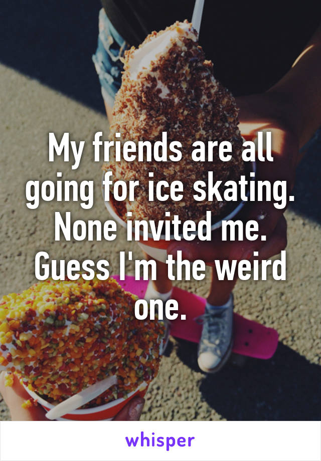 My friends are all going for ice skating. None invited me. Guess I'm the weird one.