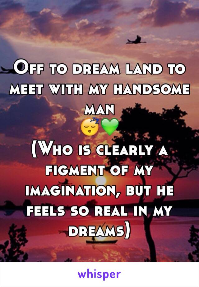 Off to dream land to meet with my handsome man  😴💚 (Who is clearly a figment of my imagination, but he feels so real in my dreams)
