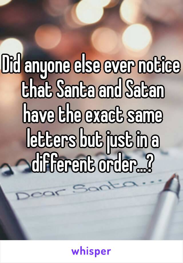 Did anyone else ever notice that Santa and Satan have the exact same letters but just in a different order...?