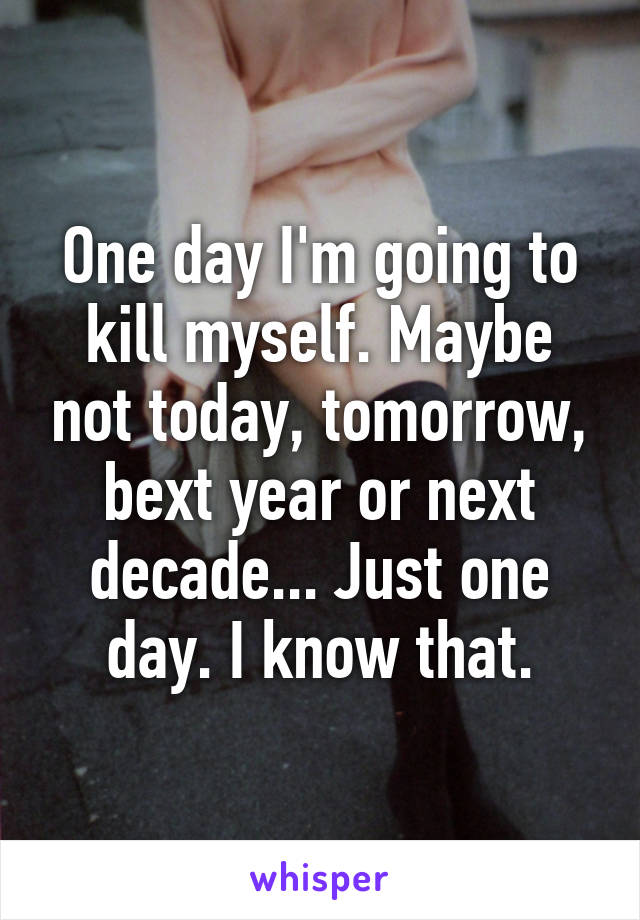 One day I'm going to kill myself. Maybe not today, tomorrow, bext year or next decade... Just one day. I know that.