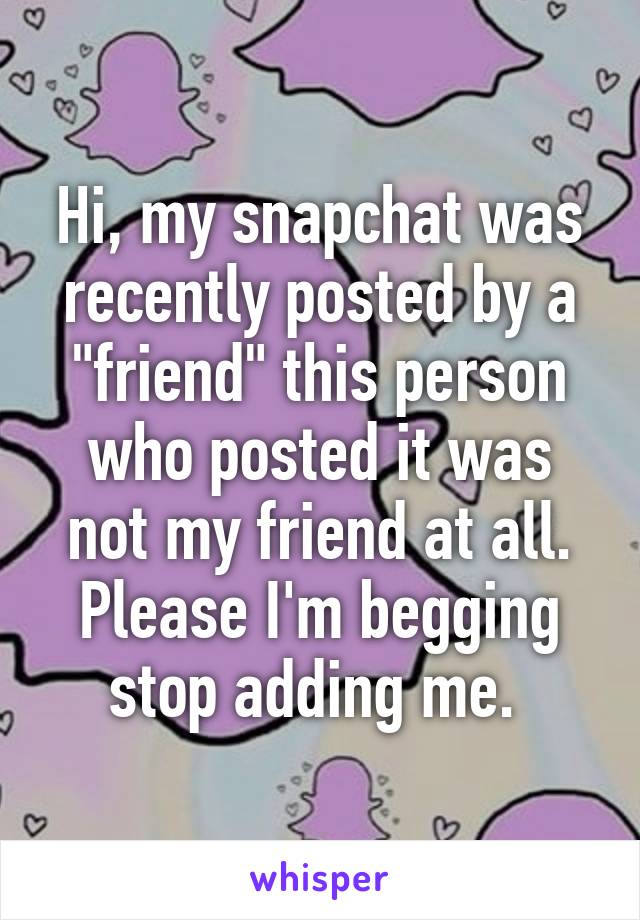 "Hi, my snapchat was recently posted by a ""friend"" this person who posted it was not my friend at all. Please I'm begging stop adding me."