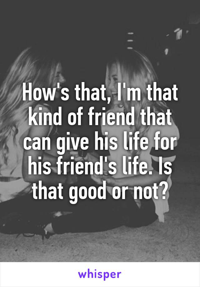 How's that, I'm that kind of friend that can give his life for his friend's life. Is that good or not?