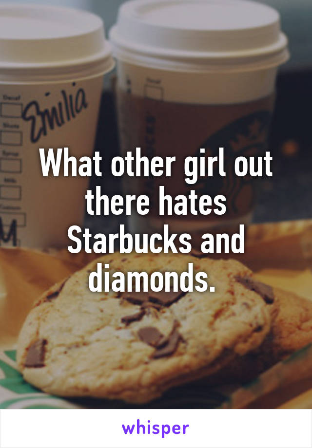 What other girl out there hates Starbucks and diamonds.