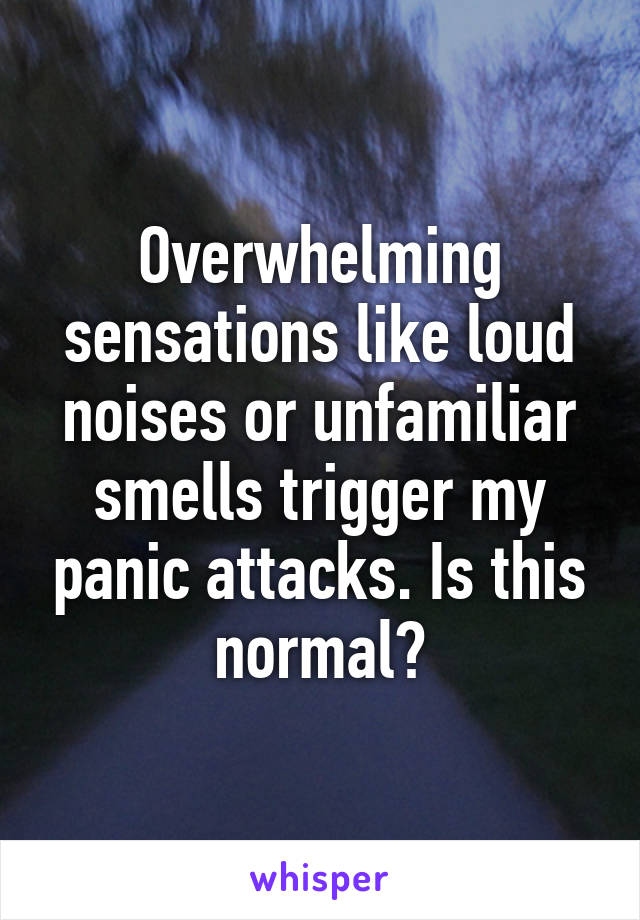 Overwhelming sensations like loud noises or unfamiliar smells trigger my panic attacks. Is this normal?