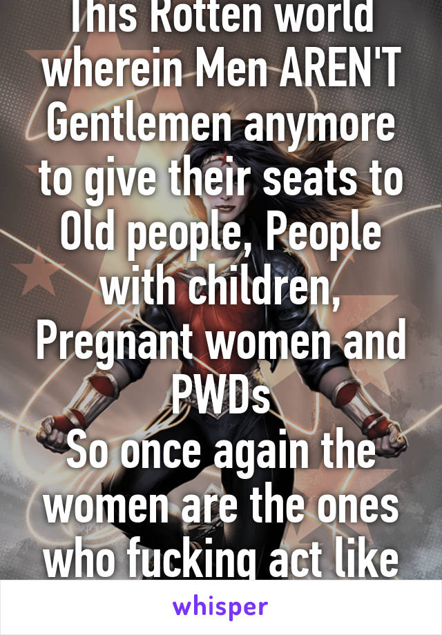 This Rotten world wherein Men AREN'T Gentlemen anymore to give their seats to Old people, People with children, Pregnant women and PWDs So once again the women are the ones who fucking act like REAL GENTLEMEN