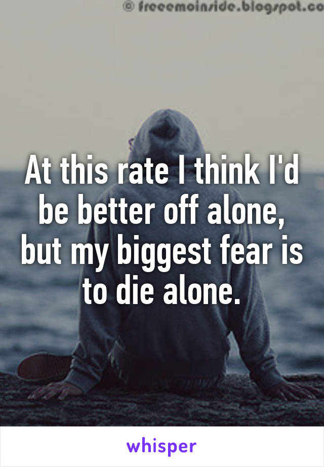 At this rate I think I'd be better off alone, but my biggest fear is to die alone.