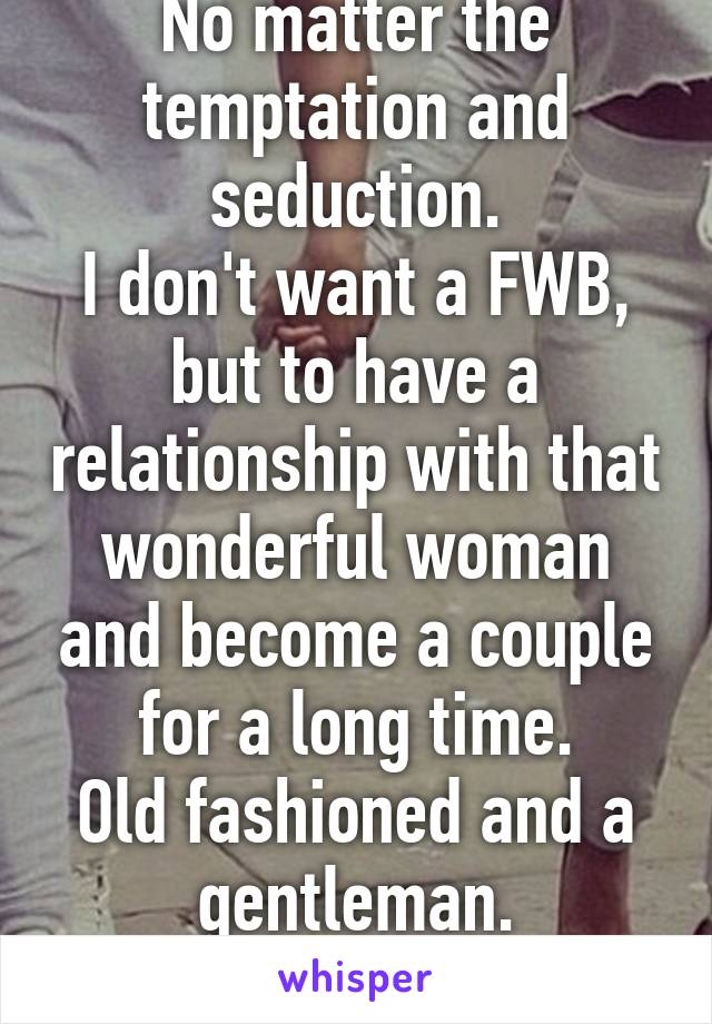 No matter the temptation and seduction. I don't want a FWB, but to have a relationship with that wonderful woman and become a couple for a long time. Old fashioned and a gentleman. I won't give up.