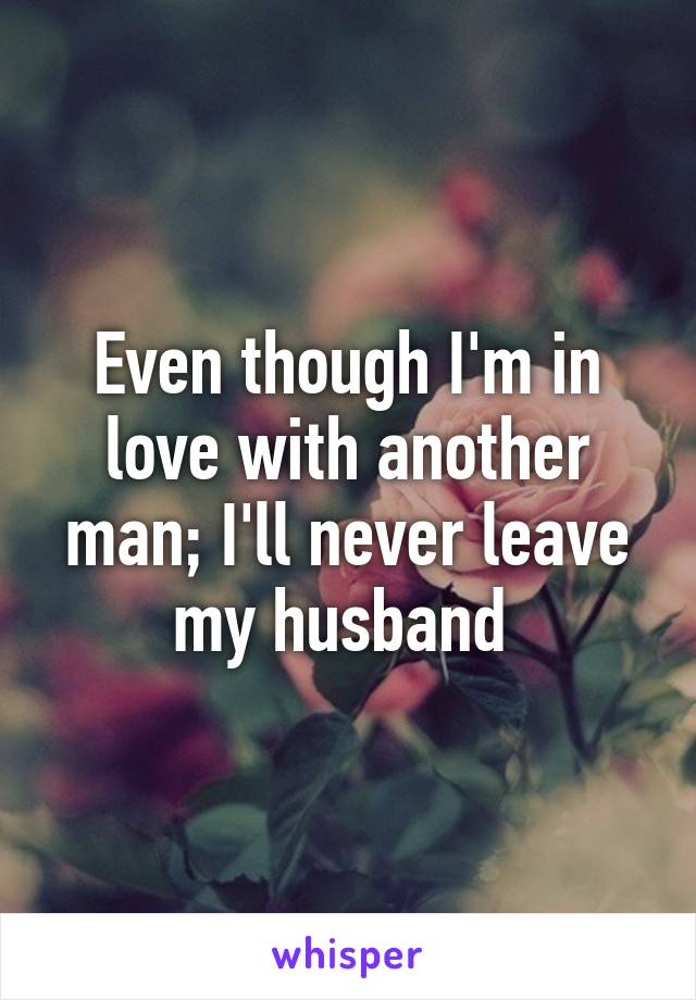 Even though I'm in love with another man; I'll never leave my husband