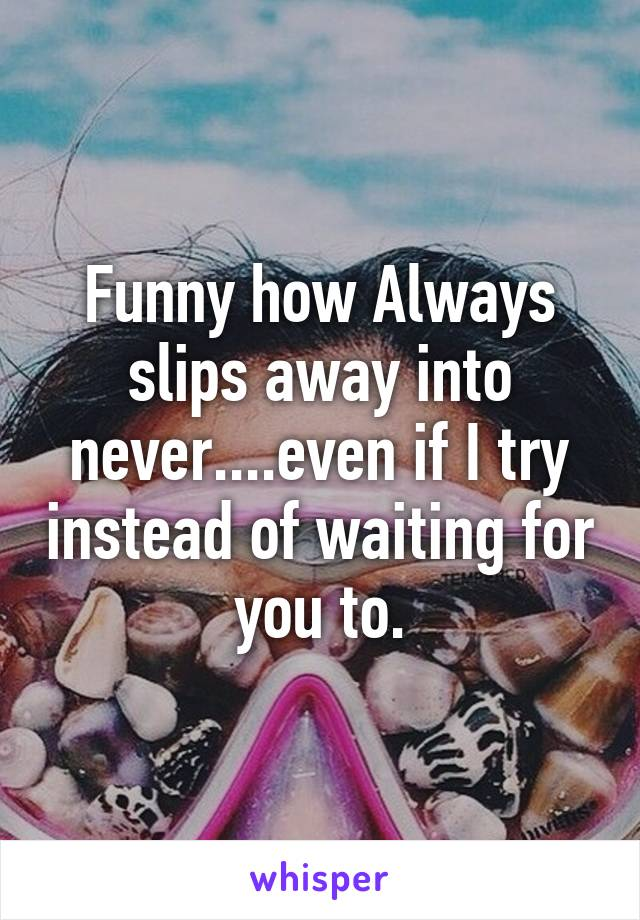 Funny how Always slips away into never....even if I try instead of waiting for you to.