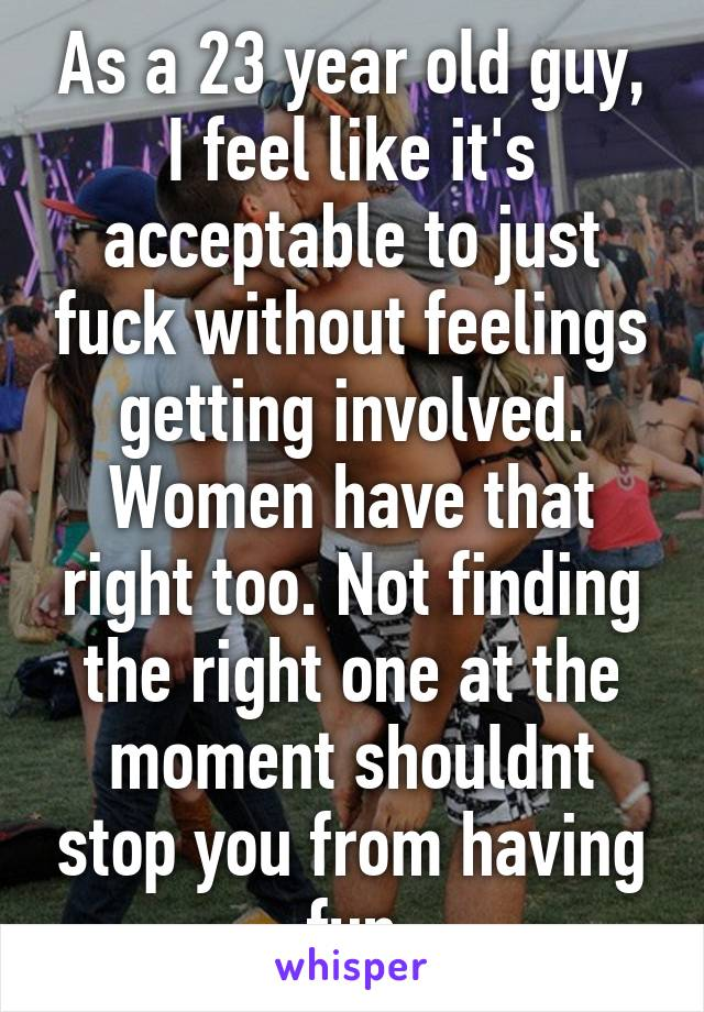 As a 23 year old guy, I feel like it's acceptable to just fuck without feelings getting involved. Women have that right too. Not finding the right one at the moment shouldnt stop you from having fun