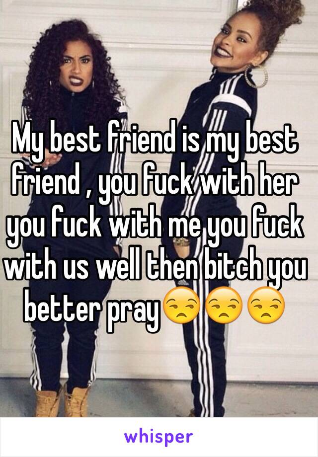 My best friend is my best friend , you fuck with her you fuck with me you fuck with us well then bitch you better pray😒😒😒