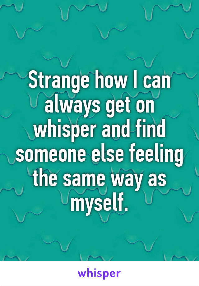 Strange how I can always get on whisper and find someone else feeling the same way as myself.