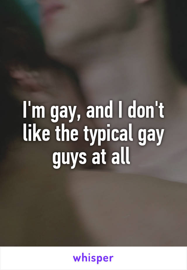 I'm gay, and I don't like the typical gay guys at all