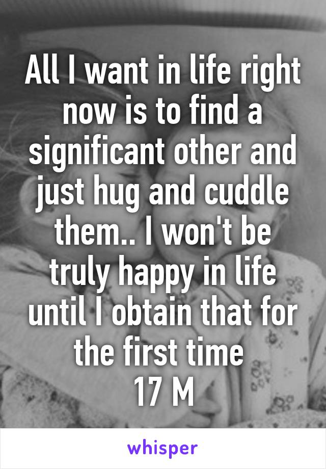 All I want in life right now is to find a significant other and just hug and cuddle them.. I won't be truly happy in life until I obtain that for the first time  17 M