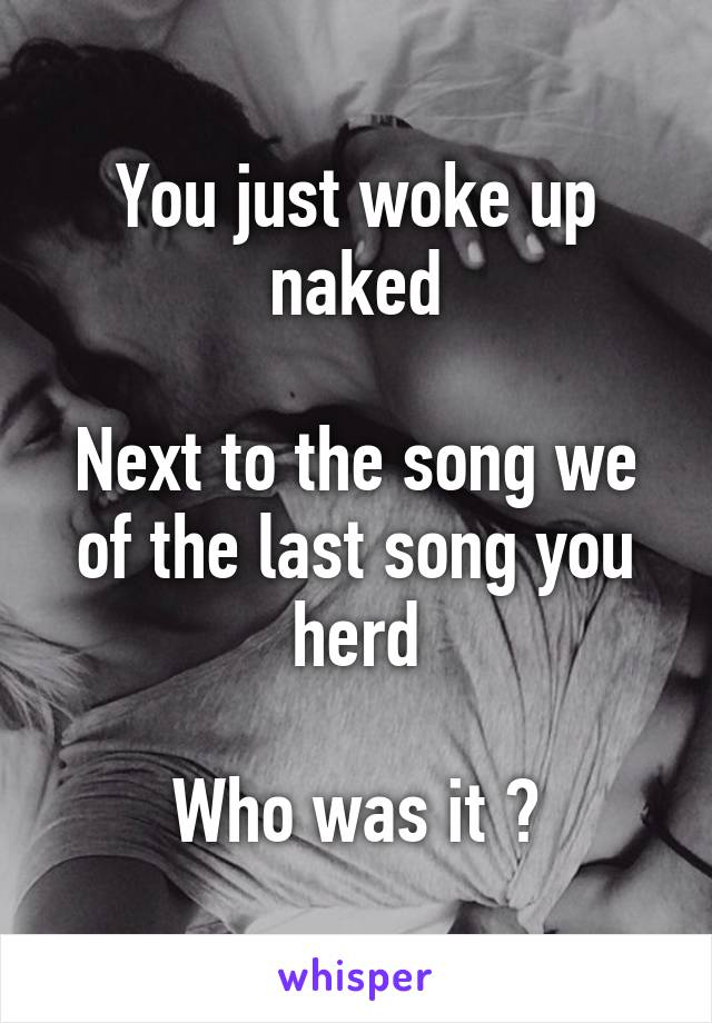 You just woke up naked  Next to the song we of the last song you herd  Who was it ?