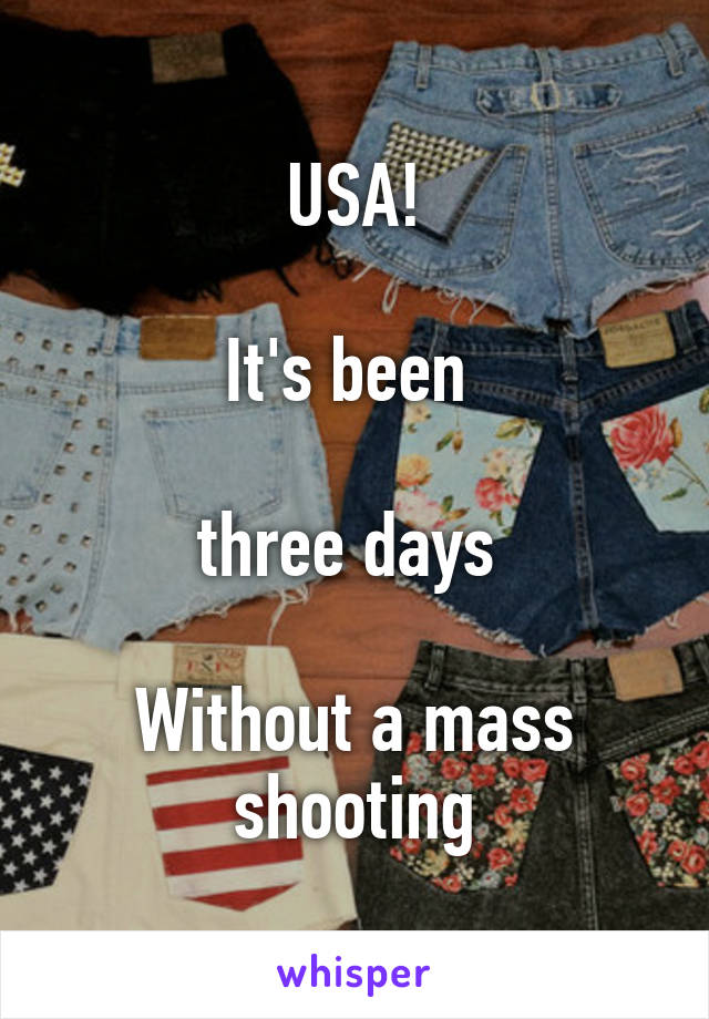 USA!  It's been   three days   Without a mass shooting