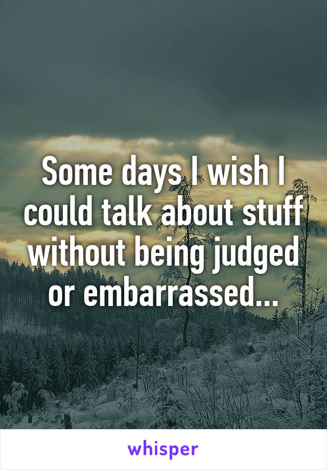 Some days I wish I could talk about stuff without being judged or embarrassed...