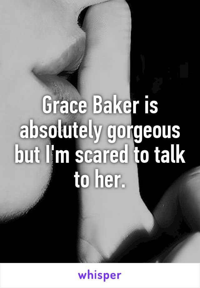 Grace Baker is absolutely gorgeous but I'm scared to talk to her.