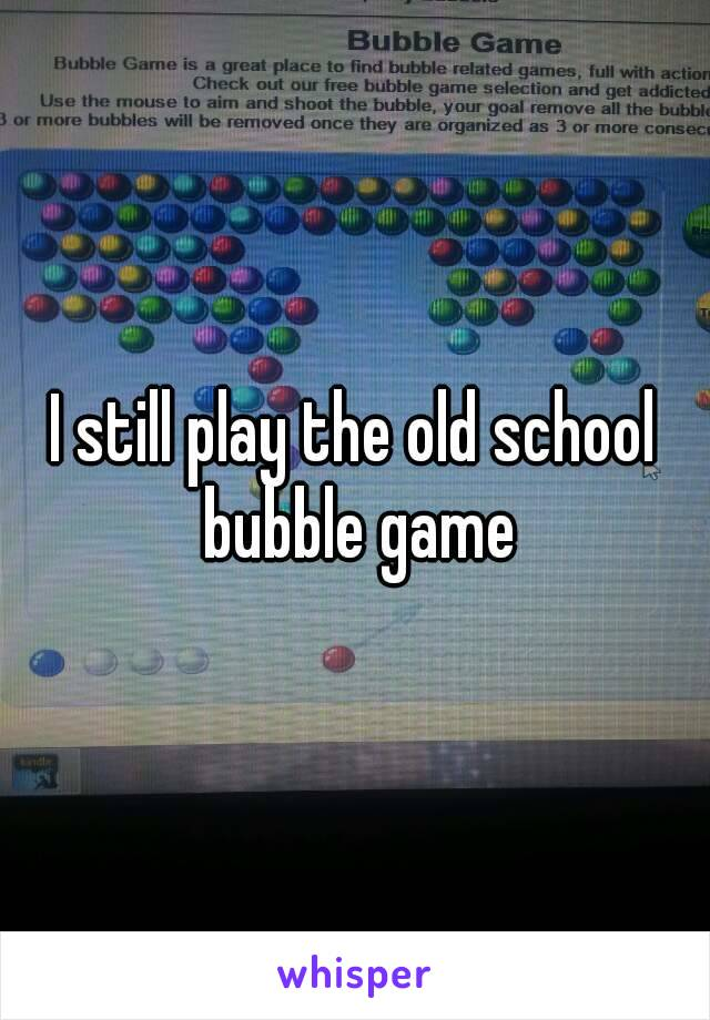 I still play the old school bubble game