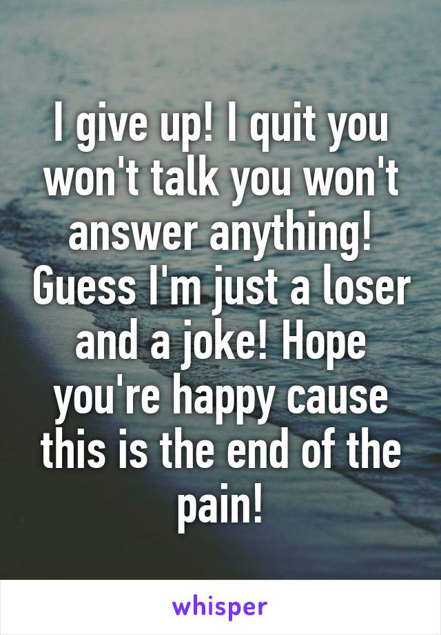 I give up! I quit you won't talk you won't answer anything! Guess I'm just a loser and a joke! Hope you're happy cause this is the end of the pain!
