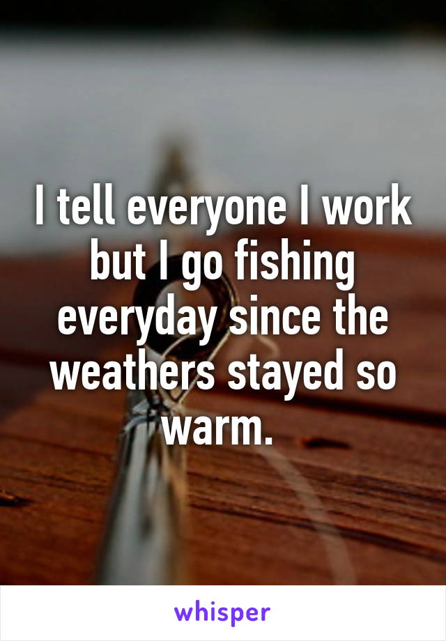 I tell everyone I work but I go fishing everyday since the weathers stayed so warm.
