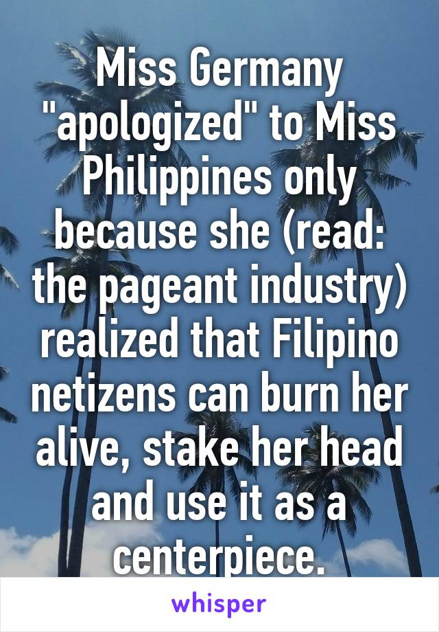 """Miss Germany """"apologized"""" to Miss Philippines only because she (read: the pageant industry) realized that Filipino netizens can burn her alive, stake her head and use it as a centerpiece."""