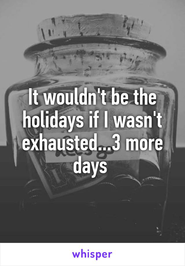 It wouldn't be the holidays if I wasn't exhausted...3 more days