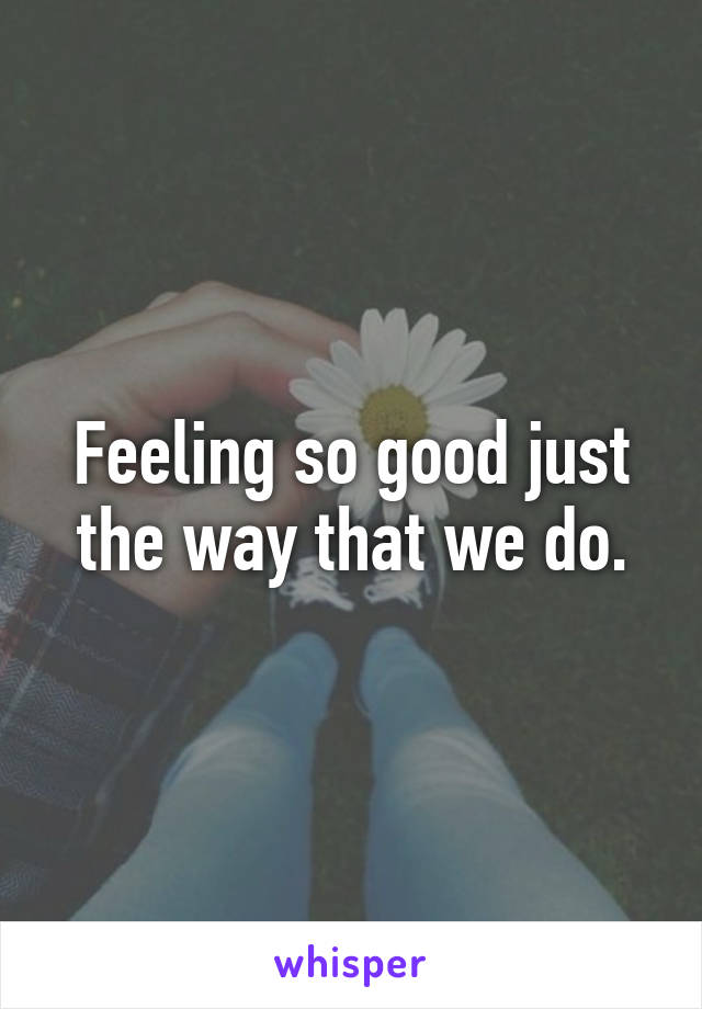 Feeling so good just the way that we do.